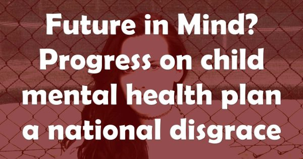 Future in Mind? Progress on child mental health plan a national disgrace