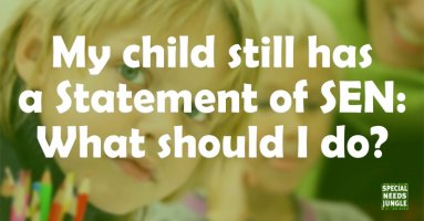 My child still has a Statement of SEN: What should I do?