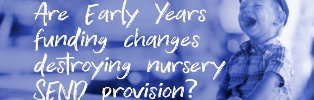 Are Early Years funding changes destroying nursery SEND provision?