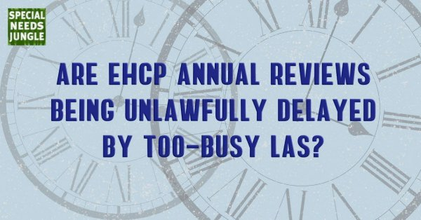 Clocks in background with words: Are EHCP Annual Reviews being unlawfully delayed too-busy LAs