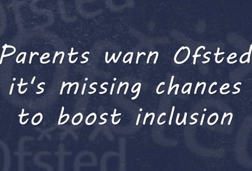 Parents warn Ofsted it's missing chances to boost inclusion