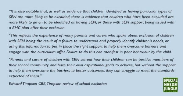 """""""It is also notable that, as well as evidence that children identified as having particular types of SEN are more likely to be excluded, there is evidence that children who have been excluded are more likely to go on to be identified as having SEN, or those with SEN support being issued with a EHC plan after their exclusion."""