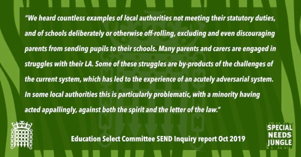 """""""We heard countless examples of local authorities not meeting their statutory duties, and of schools deliberately or otherwise off-rolling, excluding and even discouraging parents from sending pupils to their schools. Many parents and carers are engaged in struggles with their LA. Some of these struggles are by-products of the challenges of the current system, which has led to the experience of an acutely adversarial system. In some local authorities this is particularly problematic, with a minority having acted appallingly, against both the spirit and the letter of the law."""" [para 80]"""