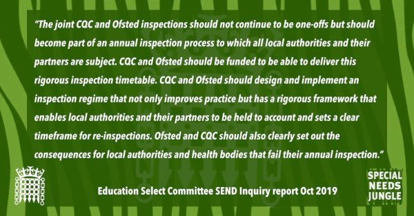 """The joint CQC and Ofsted inspections should not continue to be one-offs but should become part of an annual inspection process to which all local authorities and their partners are subject. CQC and Ofsted should be funded to be able to deliver this rigorous inspection timetable. CQC and Ofsted should design and implement an inspection regime that not only improves practice but has a rigorous framework that enables local authorities and their partners to be held to account and sets a clear timeframe for re-inspections. Ofsted and CQC should also clearly set out the consequences for local authorities and health bodies that fail their annual inspection."" [para 29]"