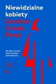 Niewidzialne kobiety. Jak dane tworzą świat skrojony pod mężczyzn, C. C. Perez