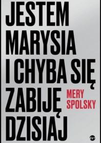 Jestem Marysia i chyba się zabiję dzisiaj, Mery Spolsky