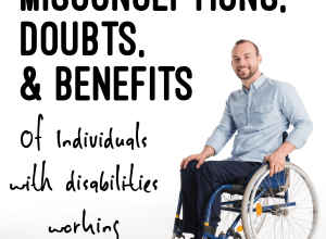 Misconceptions, doubts, and benefits of individuals with disabilities working.