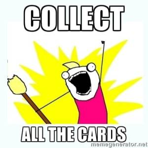 Collect ALL the cards! (Photo credit: memegenerator and hyperbole and a half)