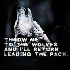 Throw me to the wolves and I'll return leading the pack
