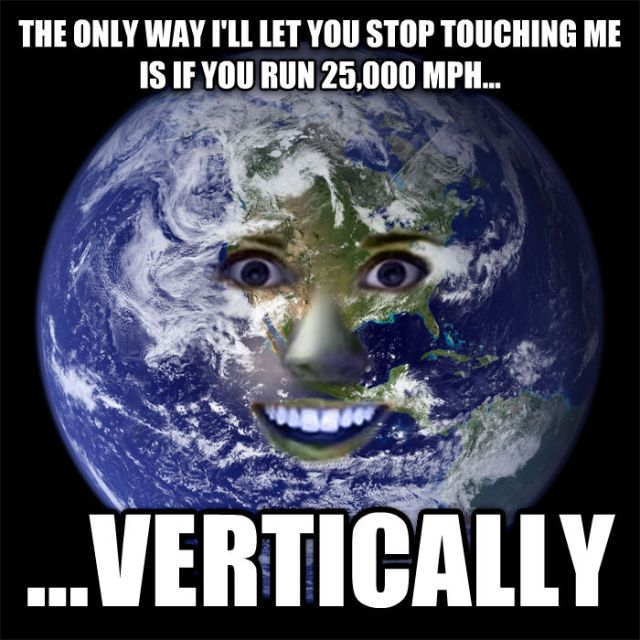 Overly Attached Earth: The only way I'll let you stop touching me is if you run 25,000 mph vertically.