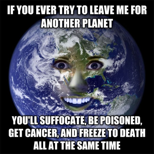 Overly Attached Earth: If you ever try to leave me for another planet you'll suffocate, be poisoned, get cancer, and freeze to death all at the same time.