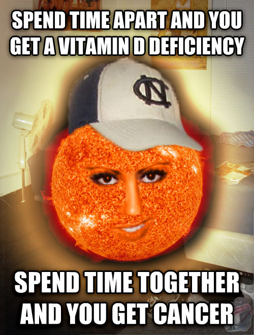 Scumbag Sun: Spend time apart and you get a vitamin D deficiancy. Spend time together and you get cancer.
