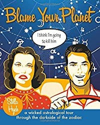 Blame Your Planet: A Wicked Astrological Tour Through the Darkside of the Zodiac by Stella Hyde