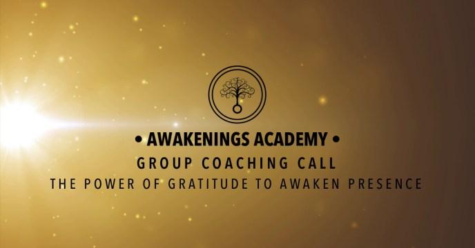 Awakenings Academy Group Coaching Call : The Power of Gratitude to Awaken Presence