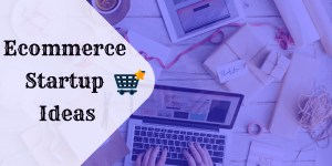 Ecommerce Startup Ideas: How Much Do You Need to Start?