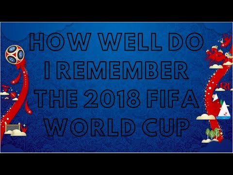 HOW WELL DO I REMEMBER THE 2018 FIFA WORLD CUP