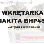 Ma(m)kita BHP453 SHEX – Wkrętarka Nie Do Końca Idealna.