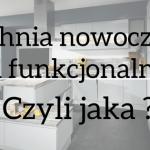 Kuchnia nowoczesna i funkcjonalna, czyli jaka?