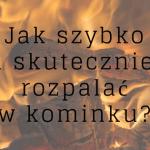 Jak rozpalać w kominku żeby zawsze udało się za pierwszym razem?