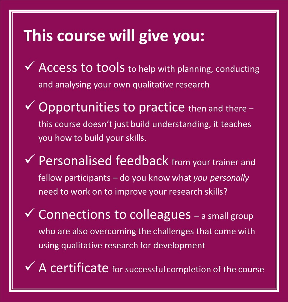 """This is white text on a purple background. It says """" This course will give you: acess to tools to help with planning, conducting and analysing your own qualitative research; Opportunities to practice then and there –this course doesn't just build understanding, it teaches you how to build your skills; Personalised feedback from your trainer and fellow participants – do you know what you personally need to work on to improve your research skills?; Connections to colleagues – a small group who are also overcoming the challenges that come with using qualitative research for development; A certificate for successful completion of the course."""""""