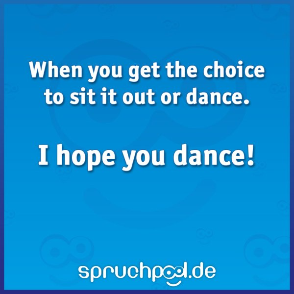 When you get the choice to sit it out or dance - I hope you dance!