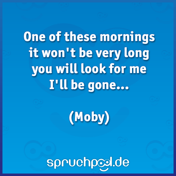 One of these mornings It won't be very long You will look for me I'll be gone... (Moby)