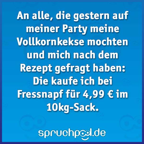 An alle, die gestern auf meiner Party meine Vollkornkekse mochten und mich nach dem Rezept gefragt haben: Die kaufe ich bei Fressnapf für 4,99 € im 10kg-Sack.