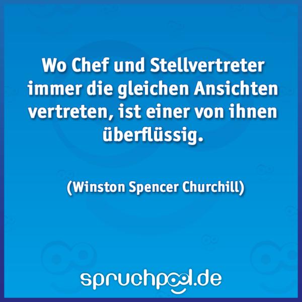 Wo Chef und Stellvertreter immer die gleichen Ansichten vertreten, ist einer von ihnen überflüssig. (Winston Spencer Churchill)