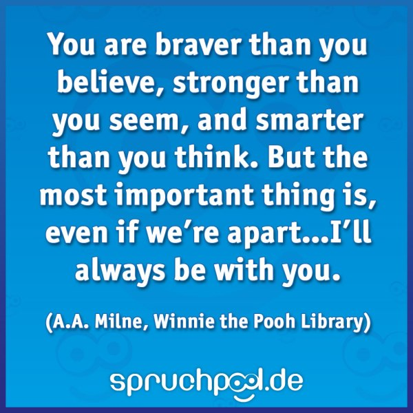 You are braver than you believe, stronger than you seem, and smarter than you think. But the most important thing is, even if we're apart…I'll always be with you. (A.A. Milne, Winnie the Pooh Library)