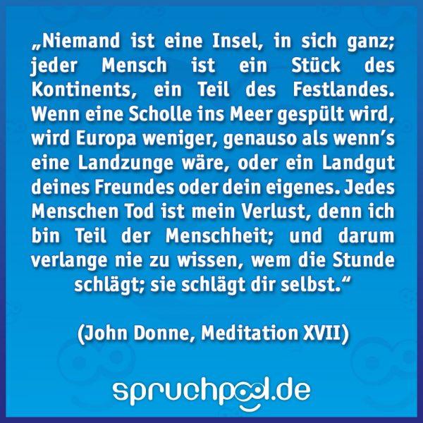 """""""Niemand ist eine Insel, in sich ganz; jeder Mensch ist ein Stück des Kontinents, ein Teil des Festlandes. Wenn eine Scholle ins Meer gespült wird, wird Europa weniger, genauso als wenn's eine Landzunge wäre, oder ein Landgut deines Freundes oder dein eigenes. Jedes Menschen Tod ist mein Verlust, denn ich bin Teil der Menschheit; und darum verlange nie zu wissen, wem die Stunde schlägt; sie schlägt dir selbst."""" (John Donne, Meditation XVII)"""