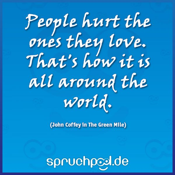 People hurt the ones they love. That's how it is all around the world. (John Coffey in The Green Mile)