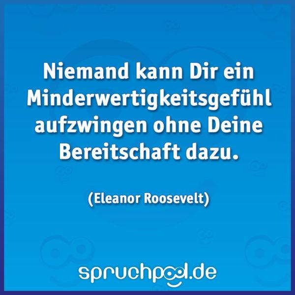 Niemand kann Dir ein Minderwertigkeitsgefühl aufzwingen ohne Deine Bereitschaft dazu.  (Eleanor Roosevelt)