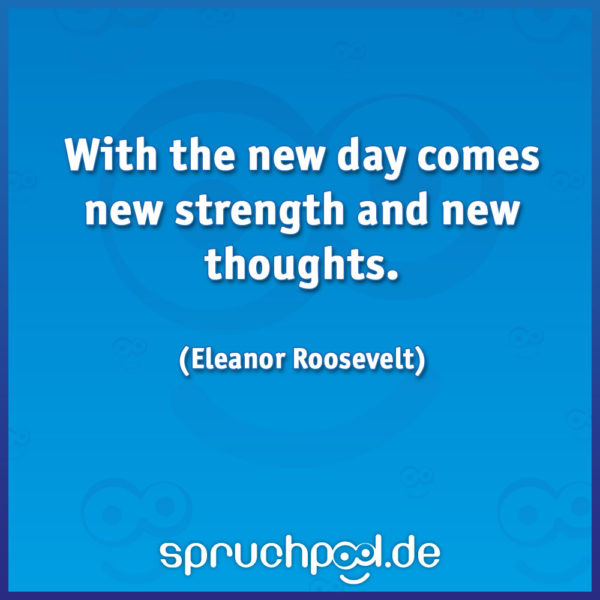 With the new day comes new strength and new thoughts. (Eleanor Roosevelt)