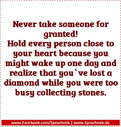 Never take someone for granted! Hold every person close to your heart because you might wake up one day and realize that you`ve lost a diamond while you were too busy collecting stones.