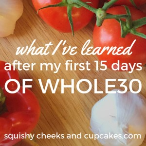 My First 15 Days of Whole30 - Squishy Cheeks and Cupcakes