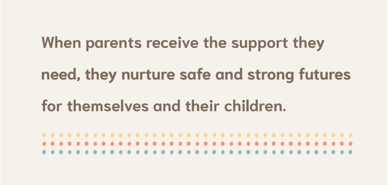 When parents receive the support they need, they nurture safe and strong futures for themselves and their children.