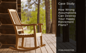 Case Study – How Wrong Assumptions Can Destroy Your Happy Retirement Plans?