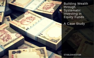 Building Wealth through Systematic Investing in Mutual Funds – A Case Study