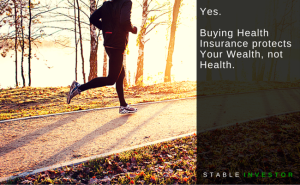 Yes. Buying Health Insurance protects Your Wealth, not Health.