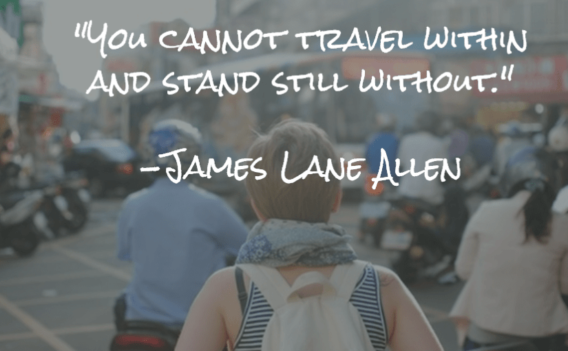 """You cannot travel within and stand still without."" -James Lane Allen"