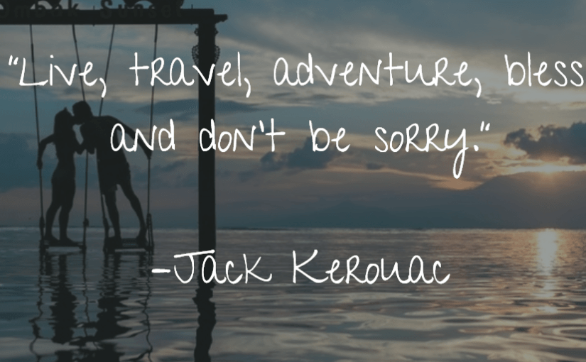 """""""Live, travel, adventure, bless, and don't be sorry."""" –Jack Kerouac"""