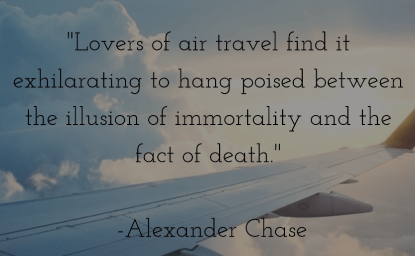 """Lovers of air travel find it exhilarating to hang poised between the illusion of immortality and the fact of death."" -Alexander Chase"