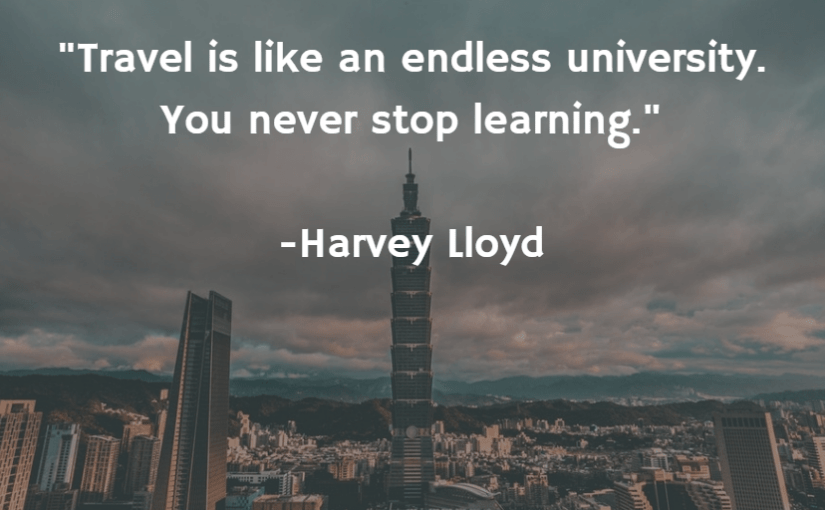 """Travel is like an endless university. You never stop learning."" -Harvey Lloyd"