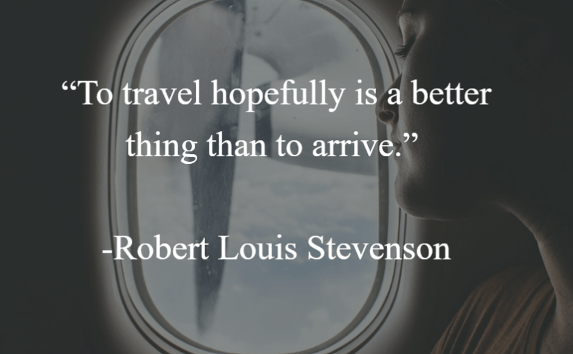 """""""To travel hopefully is a better thing than to arrive."""" -Robert Louis Stevenson"""