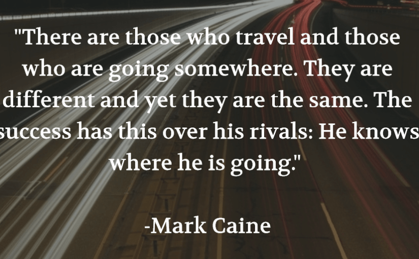 """""""There are those who travel and those who are going somewhere. They are different and yet they are the same. The success has this over his rivals: He knows where he is going."""" -Mark Caine"""