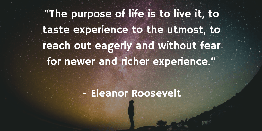 """""""The purpose of life is to live it, to taste experience to the utmost, to reach out eagerly and without fear for newer and richer experience."""" - Eleanor Roosevelt"""
