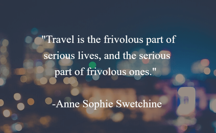 """""""Travel is the frivolous part of serious lives, and the serious part of frivolous ones."""" -Anne Sophie Swetchine"""