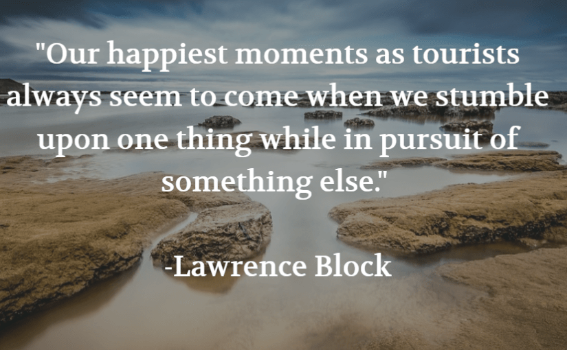 """Our happiest moments as tourists always seem to come when we stumble upon one thing while in pursuit of something else."" -Lawrence Block"