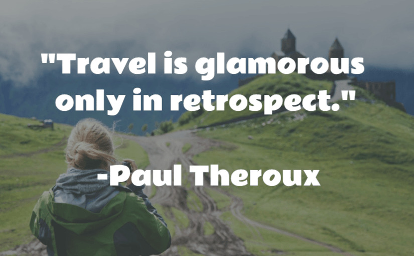 """Travel is glamorous only in retrospect."" -Paul Theroux"