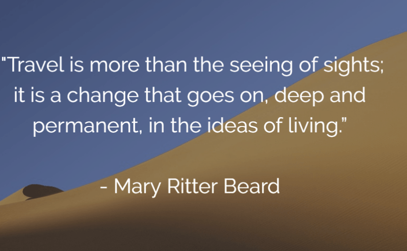 """Travel is more than the seeing of sights; it is a change that goes on, deep and permanent, in the ideas of living."" – Mary Ritter Beard"